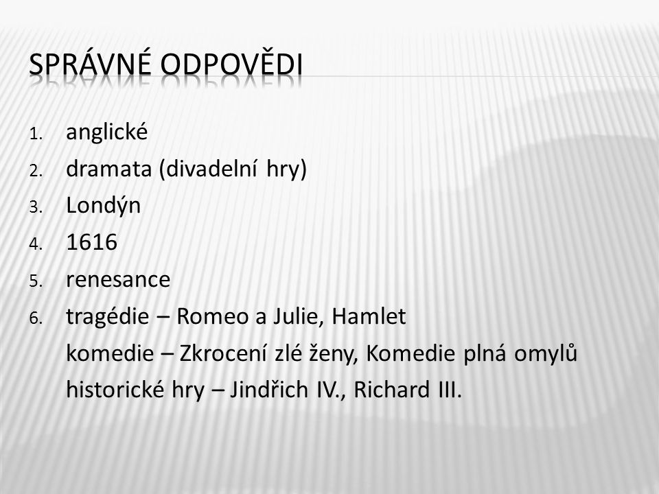 1. anglické 2. dramata (divadelní hry) 3. Londýn 4. 1616 5. renesance 6. tragédie – Romeo a Julie, Hamlet komedie – Zkrocení zlé ženy, Komedie plná om