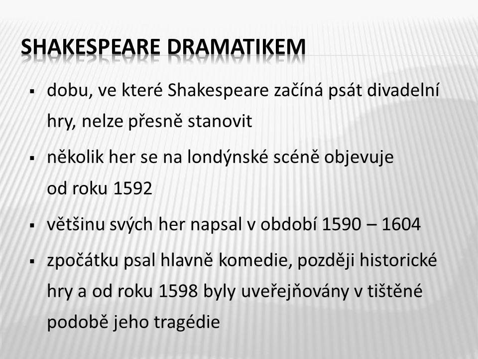  dobu, ve které Shakespeare začíná psát divadelní hry, nelze přesně stanovit  několik her se na londýnské scéně objevuje od roku 1592  většinu svých her napsal v období 1590 – 1604  zpočátku psal hlavně komedie, později historické hry a od roku 1598 byly uveřejňovány v tištěné podobě jeho tragédie