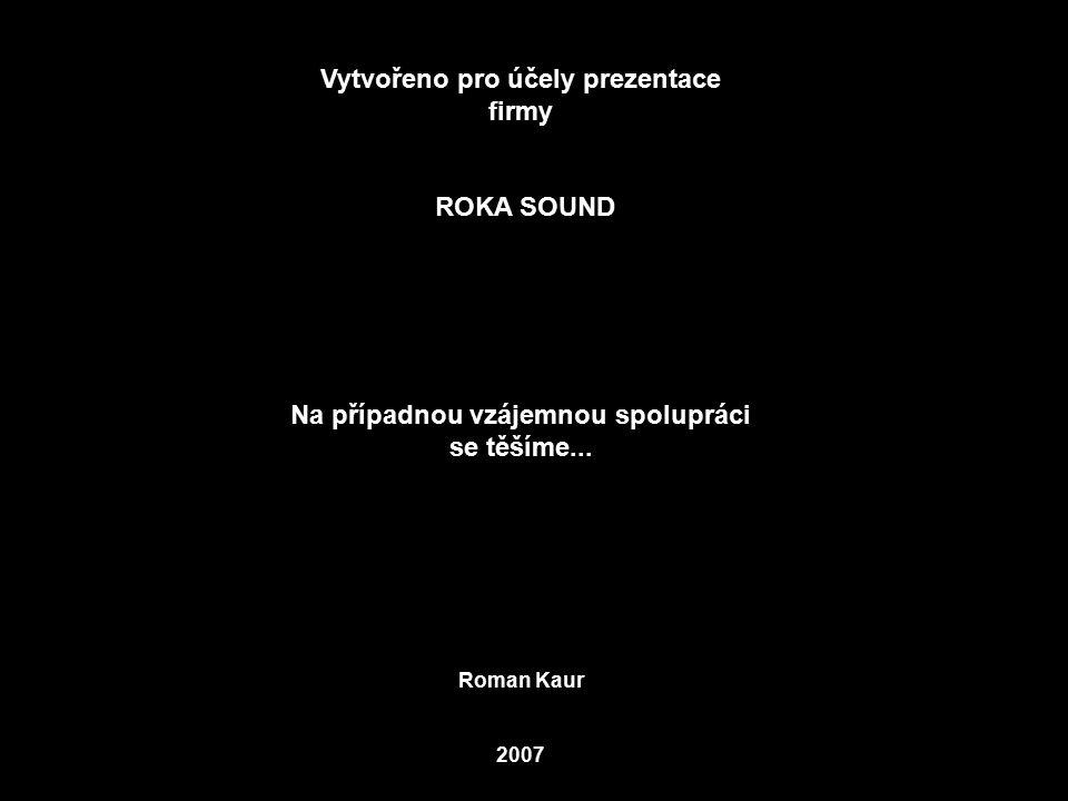 Vytvořeno pro účely prezentace firmy ROKA SOUND Na případnou vzájemnou spolupráci se těšíme... Roman Kaur 2007