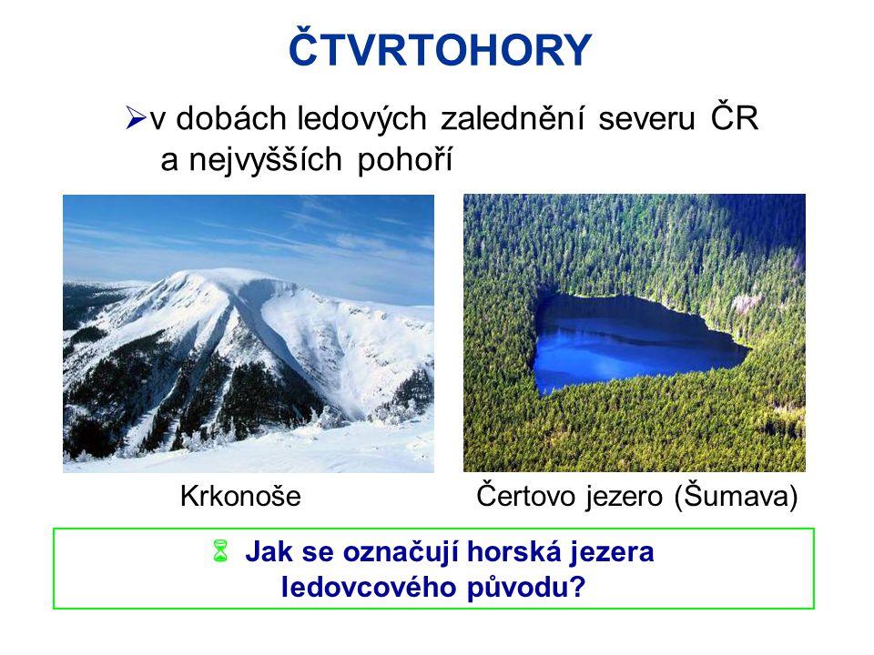 ČTVRTOHORY  v dobách ledových zalednění severu ČR a nejvyšších pohoří  Jak se označují horská jezera ledovcového původu.