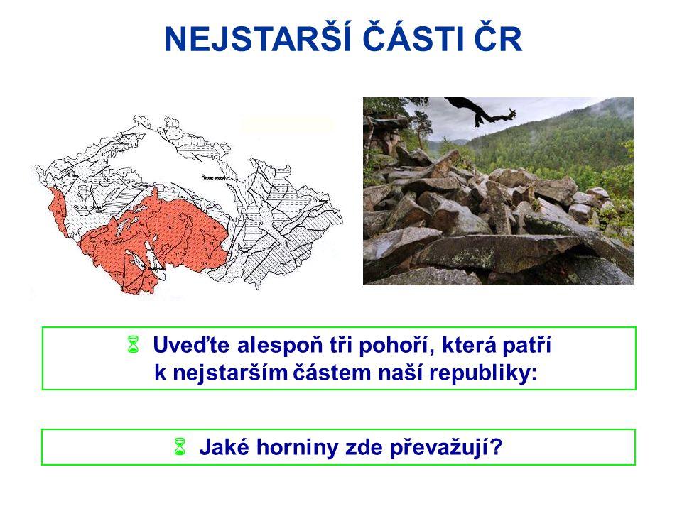 NEJSTARŠÍ ČÁSTI ČR  Uveďte alespoň tři pohoří, která patří k nejstarším částem naší republiky:  Jaké horniny zde převažují?