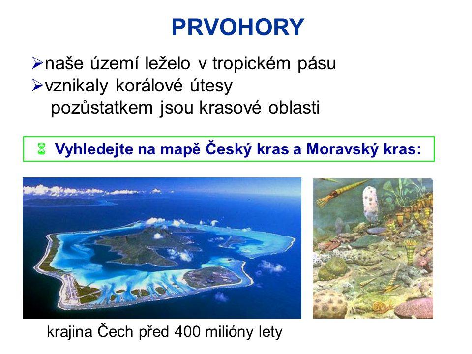 PRVOHORY  Vyhledejte na mapě Český kras a Moravský kras:  naše území leželo v tropickém pásu  vznikaly korálové útesy pozůstatkem jsou krasové oblasti krajina Čech před 400 milióny lety