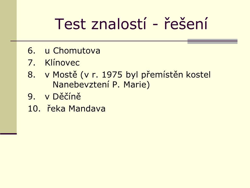 Test znalostí - řešení 6. u Chomutova 7. Klínovec 8. v Mostě (v r. 1975 byl přemístěn kostel Nanebevztení P. Marie) 9. v Děčíně 10. řeka Mandava