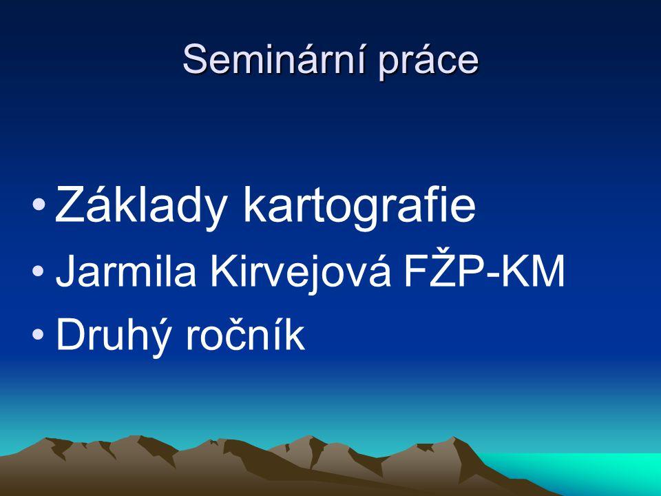 Seminární práce Základy kartografie Jarmila Kirvejová FŽP-KM Druhý ročník