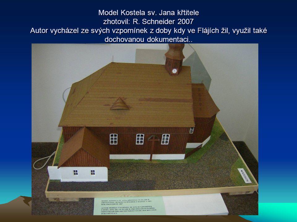 Model Kostela sv. Jana křtitele zhotovil: R. Schneider 2007 Autor vycházel ze svých vzpomínek z doby kdy ve Flájích žil, využil také dochovanou dokume