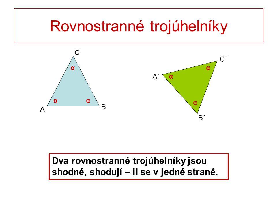 Rovnostranné trojúhelníky C B A B´ C´ A´ αα α α αα Dva rovnostranné trojúhelníky jsou shodné, shodují – li se v jedné straně.