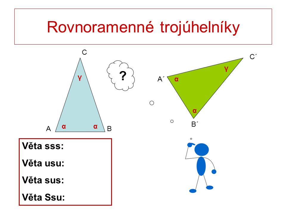 Rovnoramenné trojúhelníky C BA B´ C´ A´ ? Věta sss: Věta usu: Věta sus: Věta Ssu: αα α α γ γ