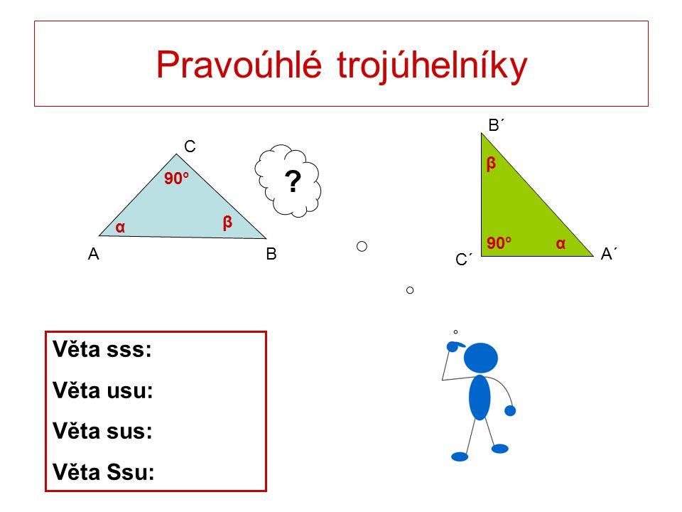 Pravoúhlé trojúhelníky C BA B´ C´ A´ ? Věta sss: Věta usu: Věta sus: Věta Ssu: 90° α α β β