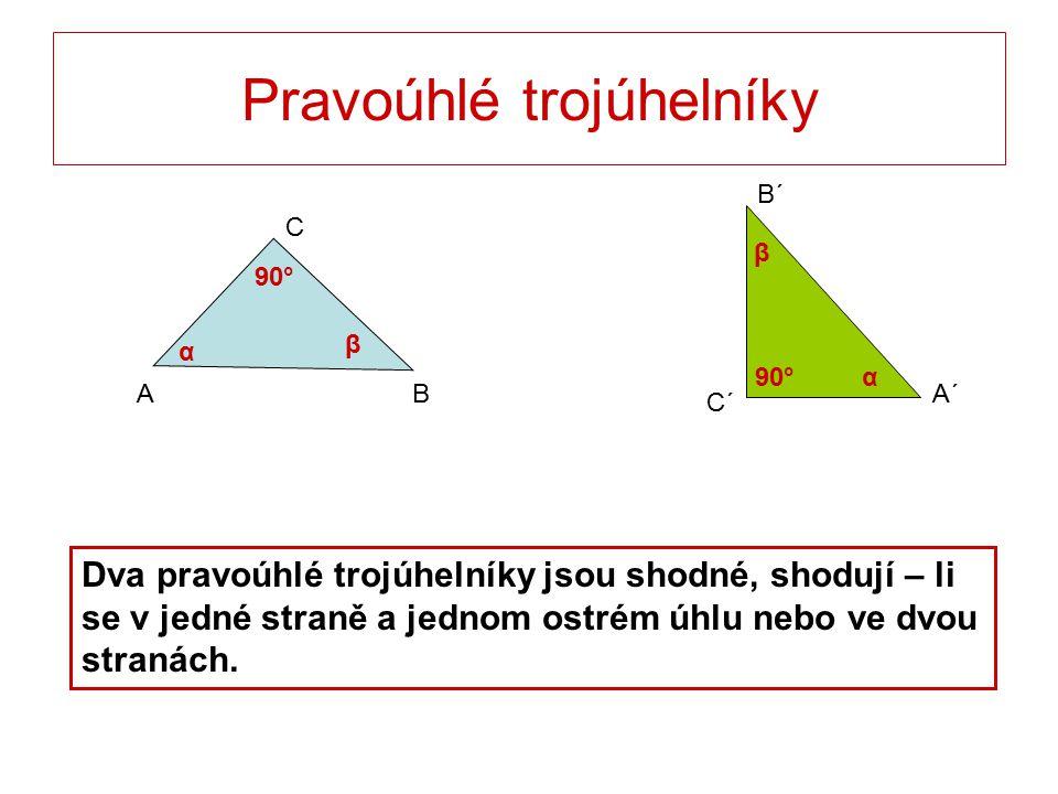 Pravoúhlé trojúhelníky C BA B´ C´ A´ Dva pravoúhlé trojúhelníky jsou shodné, shodují – li se v jedné straně a jednom ostrém úhlu nebo ve dvou stranách.