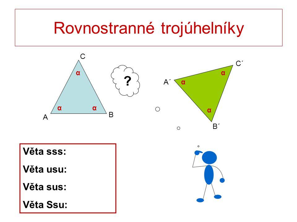 Rovnostranné trojúhelníky C B A B´ C´ A´ γ αα α α αα ? Věta sss: Věta usu: Věta sus: Věta Ssu: