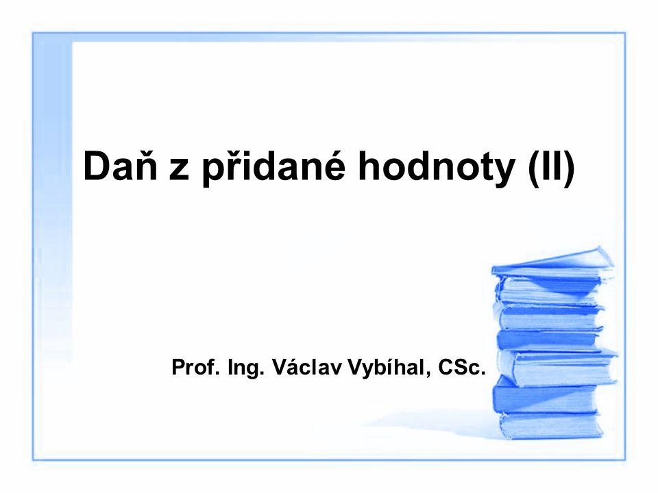 Daň z přidané hodnoty (II) Prof. Ing. Václav Vybíhal, CSc.