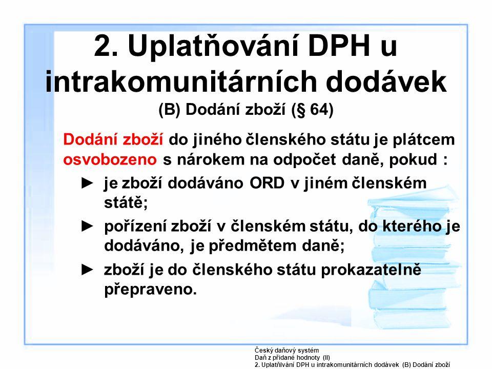 2. Uplatňování DPH u intrakomunitárních dodávek (B) Dodání zboží (§ 64) Dodání zboží do jiného členského státu je plátcem osvobozeno s nárokem na odpo