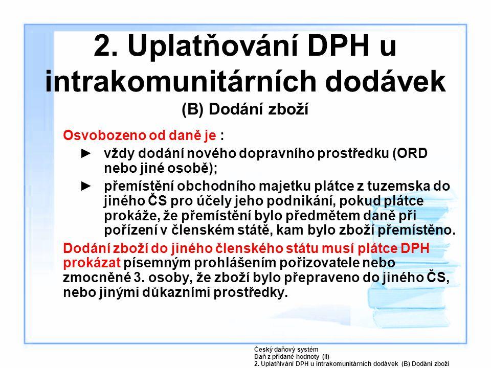 2. Uplatňování DPH u intrakomunitárních dodávek (B) Dodání zboží Osvobozeno od daně je : ►vždy dodání nového dopravního prostředku (ORD nebo jiné osob