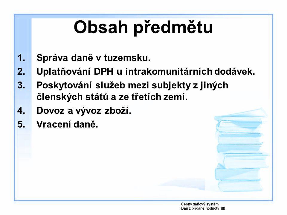 Obsah předmětu 1.Správa daně v tuzemsku. 2.Uplatňování DPH u intrakomunitárních dodávek. 3.Poskytování služeb mezi subjekty z jiných členských států a