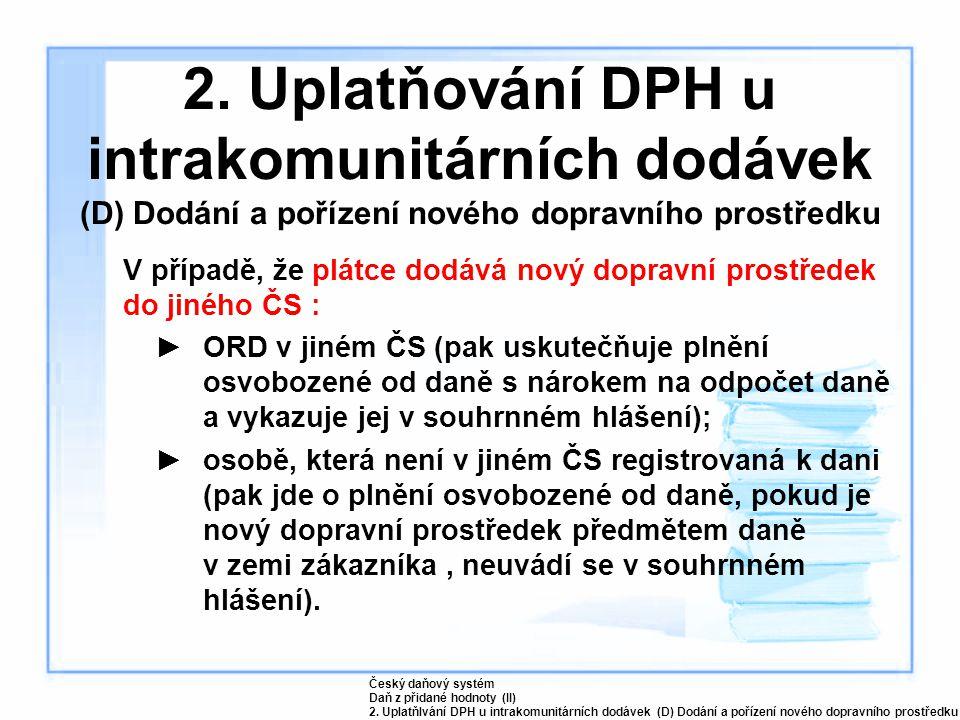 2. Uplatňování DPH u intrakomunitárních dodávek (D) Dodání a pořízení nového dopravního prostředku V případě, že plátce dodává nový dopravní prostřede