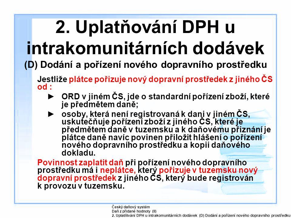 2. Uplatňování DPH u intrakomunitárních dodávek (D) Dodání a pořízení nového dopravního prostředku Jestliže plátce pořizuje nový dopravní prostředek z