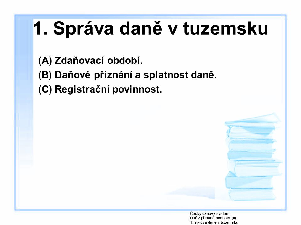 1. Správa daně v tuzemsku (A) Zdaňovací období. (B) Daňové přiznání a splatnost daně. (C) Registrační povinnost. Český daňový systém Daň z přidané hod