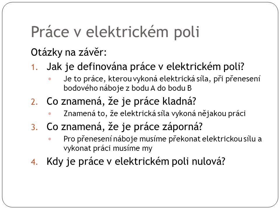 Práce v elektrickém poli Otázky na závěr: 1.Jak je definována práce v elektrickém poli.
