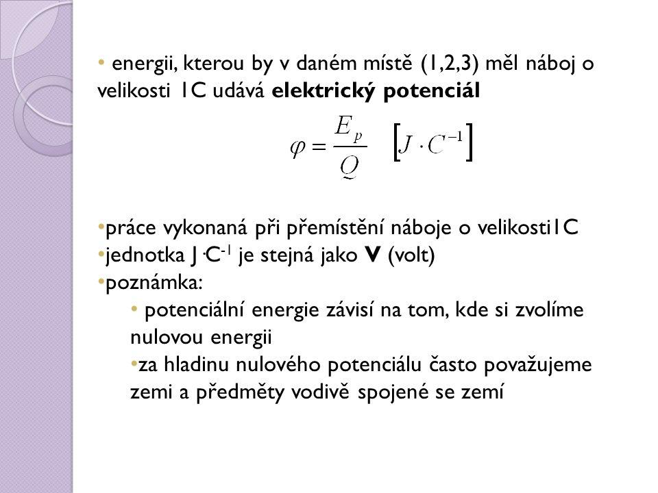 energii, kterou by v daném místě (1,2,3) měl náboj o velikosti 1C udává elektrický potenciál práce vykonaná při přemístění náboje o velikosti1C jednotka J·C -1 je stejná jako V (volt) poznámka: potenciální energie závisí na tom, kde si zvolíme nulovou energii za hladinu nulového potenciálu často považujeme zemi a předměty vodivě spojené se zemí