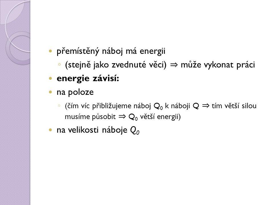 přemístěný náboj má energii ◦ (stejně jako zvednuté věci) ⇒ může vykonat práci energie závisí: na poloze ◦ (čím víc přibližujeme náboj Q 0 k náboji Q ⇒ tím větší silou musíme působit ⇒ Q 0 větší energii) na velikosti náboje Q 0