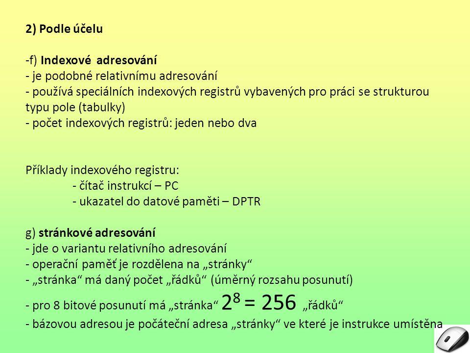 """2) Podle účelu -f) Indexové adresování - je podobné relativnímu adresování - používá speciálních indexových registrů vybavených pro práci se strukturou typu pole (tabulky) - počet indexových registrů: jeden nebo dva Příklady indexového registru: - čítač instrukcí – PC - ukazatel do datové paměti – DPTR g) stránkové adresování - jde o variantu relativního adresování - operační paměť je rozdělena na """"stránky - """"stránka má daný počet """"řádků (úměrný rozsahu posunutí) - pro 8 bitové posunutí má """"stránka 28 28 = 256 """"řádků - bázovou adresou je počáteční adresa """"stránky ve které je instrukce umístěna"""