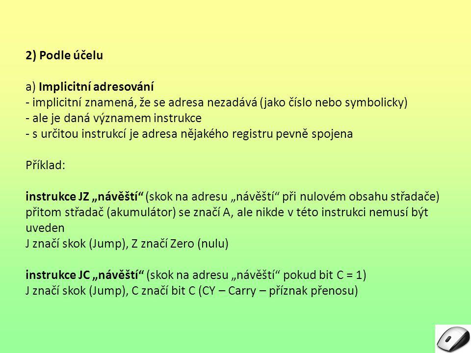 """2) Podle účelu a) Implicitní adresování - implicitní znamená, že se adresa nezadává (jako číslo nebo symbolicky) - ale je daná významem instrukce - s určitou instrukcí je adresa nějakého registru pevně spojena Příklad: instrukce JZ """"návěští (skok na adresu """"návěští při nulovém obsahu střadače) přitom střadač (akumulátor) se značí A, ale nikde v této instrukci nemusí být uveden J značí skok (Jump), Z značí Zero (nulu) instrukce JC """"návěští (skok na adresu """"návěští pokud bit C = 1) J značí skok (Jump), C značí bit C (CY – Carry – příznak přenosu)"""