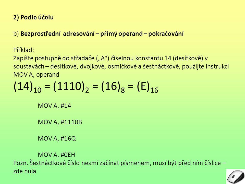 """2) Podle účelu b) Bezprostřední adresování – přímý operand – pokračování Příklad: Zapište postupně do střadače (""""A ) číselnou konstantu 14 (desítkově) v soustavách – desítkové, dvojkové, osmičkové a šestnáctkové, použijte instrukci MOV A, operand (14) 10 = (1110) 2 = (16) 8 = (E) 16 MOV A, #14 MOV A, #1110B MOV A, #16Q MOV A, #0EH Pozn."""