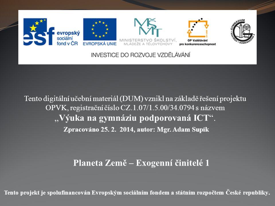 Planeta Země – Exogenní činitelé 1 Tento digitální učební materiál (DUM) vznikl na základě řešení projektu OPVK, registrační číslo CZ.1.07/1.5.00/34.0