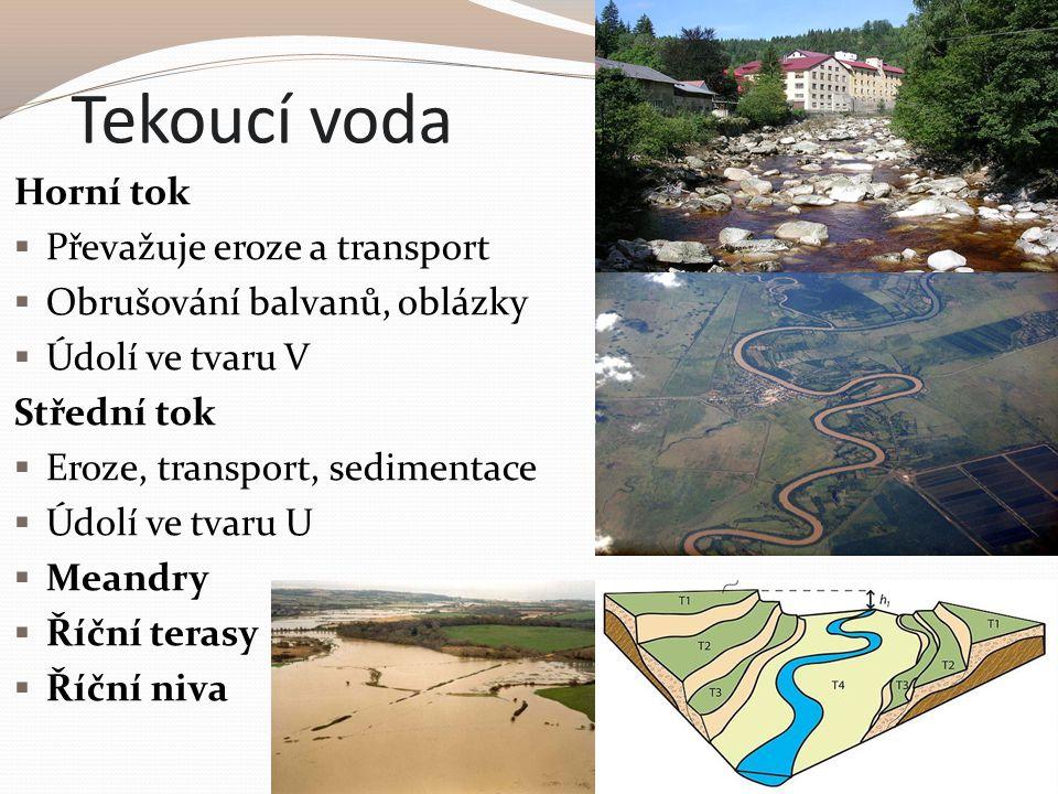 Tekoucí voda Horní tok  Převažuje eroze a transport  Obrušování balvanů, oblázky  Údolí ve tvaru V Střední tok  Eroze, transport, sedimentace  Úd