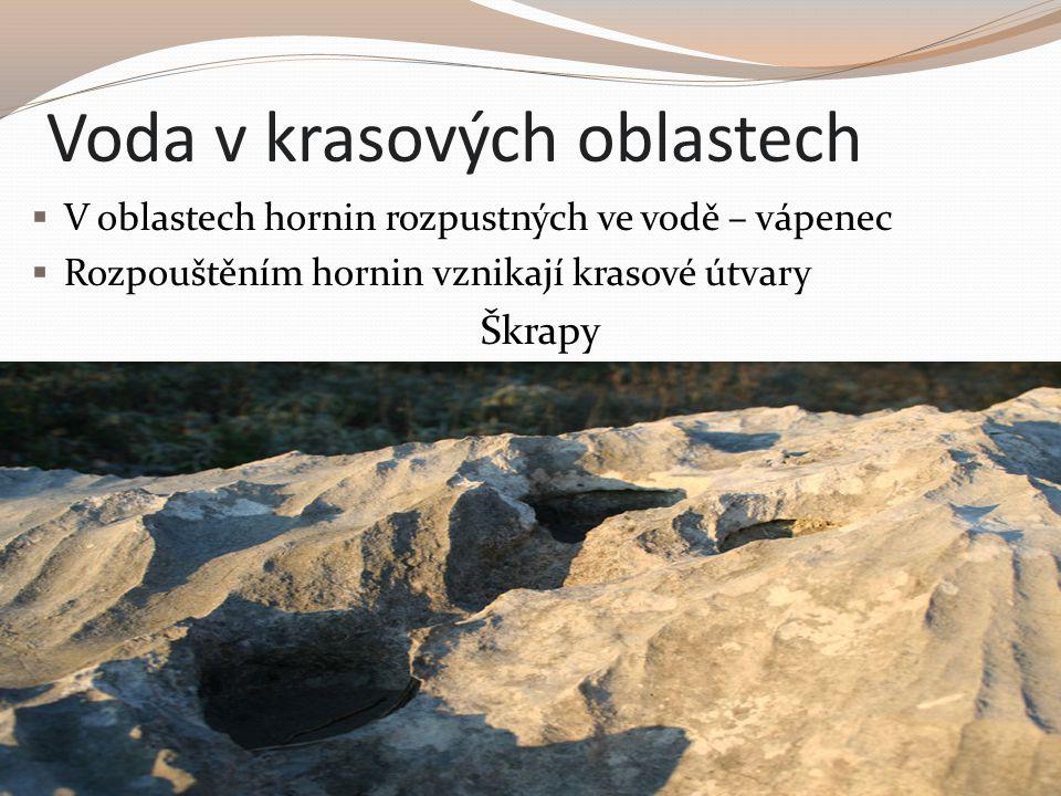 Voda v krasových oblastech  V oblastech hornin rozpustných ve vodě – vápenec  Rozpouštěním hornin vznikají krasové útvary Škrapy