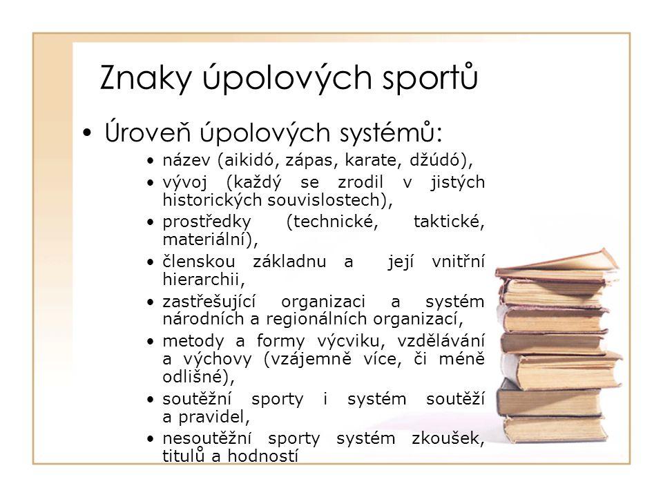 Znaky úpolových sportů Úroveň úpolových systémů: název (aikidó, zápas, karate, džúdó), vývoj (každý se zrodil v jistých historických souvislostech), prostředky (technické, taktické, materiální), členskou základnu a její vnitřní hierarchii, zastřešující organizaci a systém národních a regionálních organizací, metody a formy výcviku, vzdělávání a výchovy (vzájemně více, či méně odlišné), soutěžní sporty i systém soutěží a pravidel, nesoutěžn í sporty systém zkoušek, titulů a hodností
