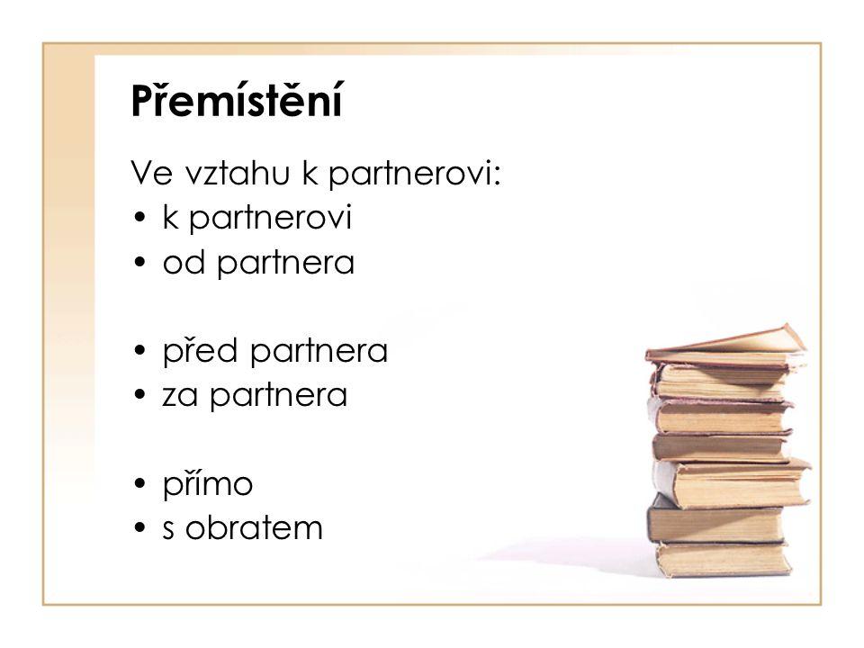 Přemístění Ve vztahu k partnerovi: k partnerovi od partnera před partnera za partnera přímo s obratem