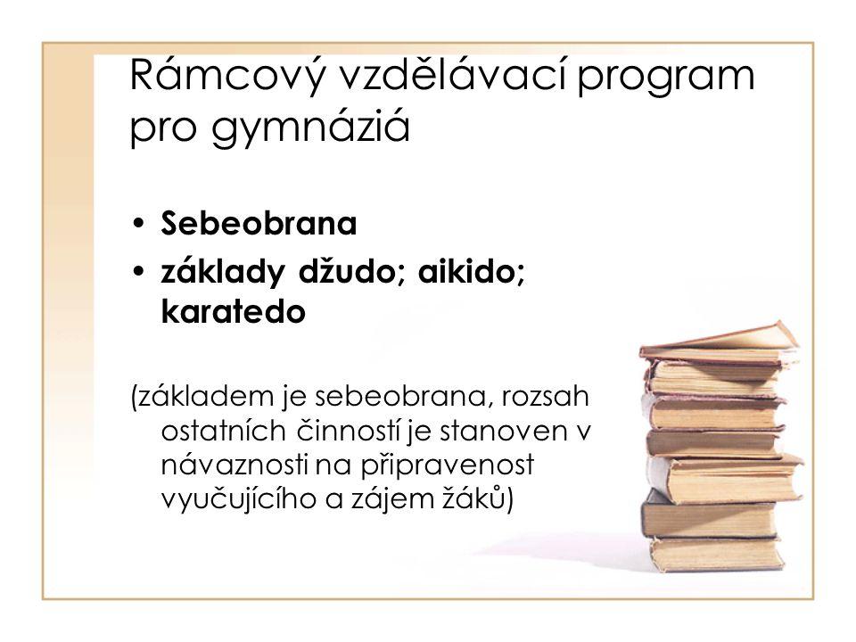Rámcový vzdělávací program pro gymnáziá Sebeobrana základy džudo; aikido; karatedo (základem je sebeobrana, rozsah ostatních činností je stanoven v návaznosti na připravenost vyučujícího a zájem žáků)