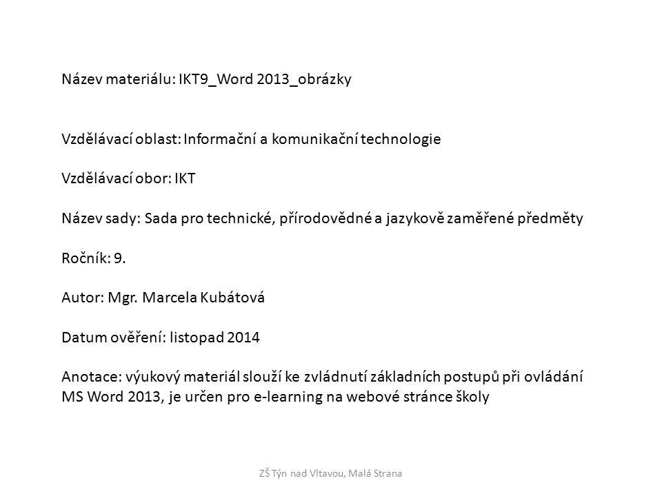 ZŠ Týn nad Vltavou, Malá Strana Název materiálu: IKT9_Word 2013_obrázky Vzdělávací oblast: Informační a komunikační technologie Vzdělávací obor: IKT Název sady: Sada pro technické, přírodovědné a jazykově zaměřené předměty Ročník: 9.
