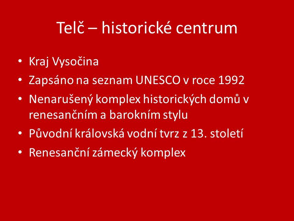 Telč – historické centrum Kraj Vysočina Zapsáno na seznam UNESCO v roce 1992 Nenarušený komplex historických domů v renesančním a barokním stylu Původní královská vodní tvrz z 13.