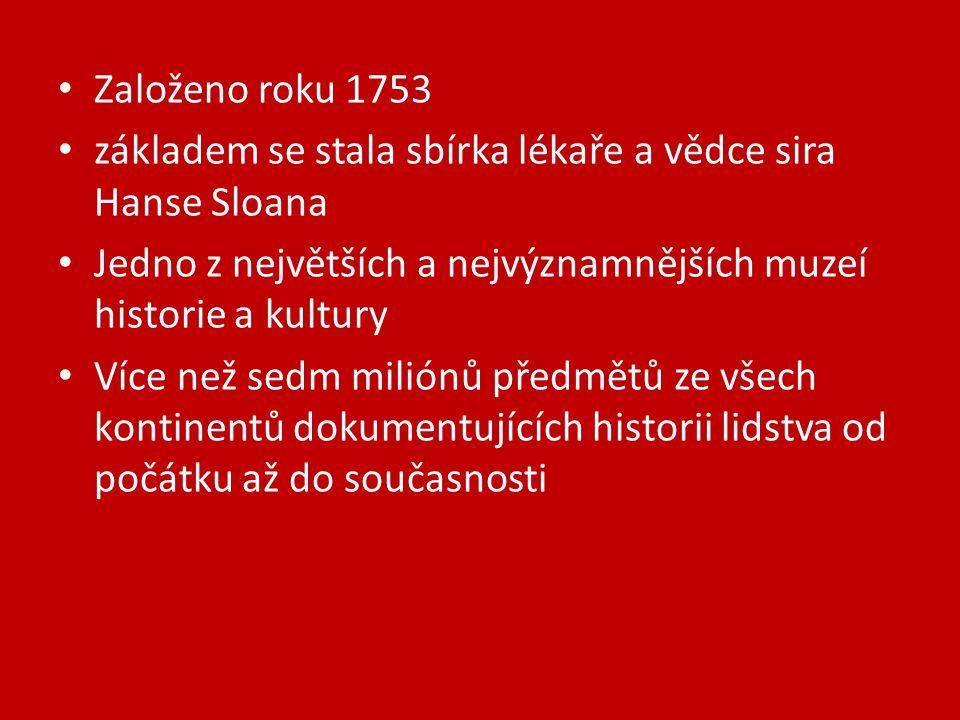 Založeno roku 1753 základem se stala sbírka lékaře a vědce sira Hanse Sloana Jedno z největších a nejvýznamnějších muzeí historie a kultury Více než sedm miliónů předmětů ze všech kontinentů dokumentujících historii lidstva od počátku až do současnosti