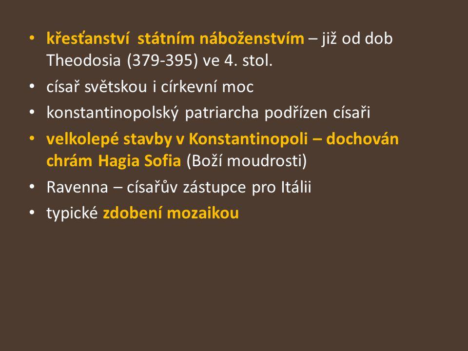 křesťanství státním náboženstvím – již od dob Theodosia (379-395) ve 4. stol. císař světskou i církevní moc konstantinopolský patriarcha podřízen císa