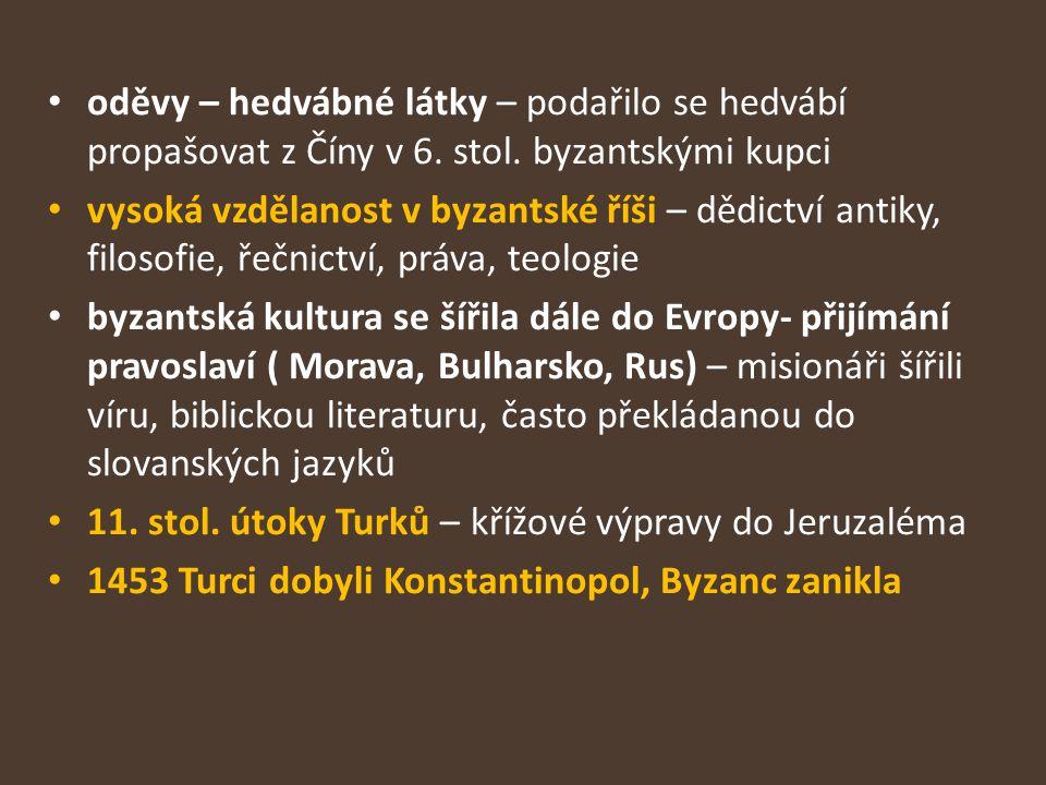 oděvy – hedvábné látky – podařilo se hedvábí propašovat z Číny v 6. stol. byzantskými kupci vysoká vzdělanost v byzantské říši – dědictví antiky, filo