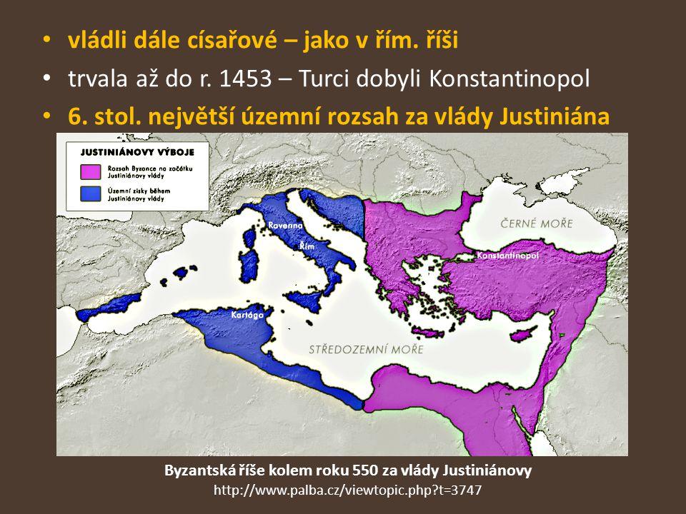 vládli dále císařové – jako v řím. říši trvala až do r. 1453 – Turci dobyli Konstantinopol 6. stol. největší územní rozsah za vlády Justiniána Byzants