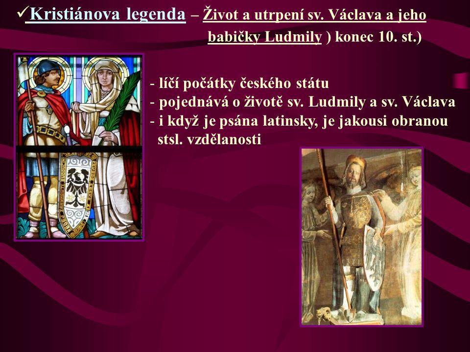 Kristiánova legenda – Život a utrpení sv. Václava a jeho babičky Ludmily ) konec 10. st.) - líčí počátky českého státu - pojednává o životě sv. Ludmil