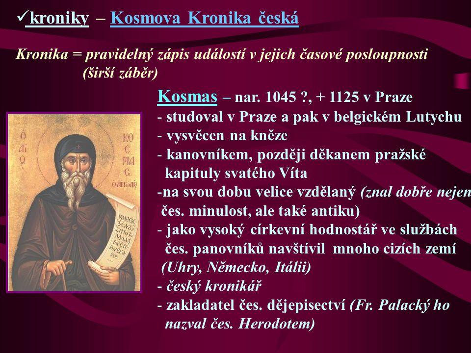 kroniky – Kosmova Kronika česká Kronika = pravidelný zápis událostí v jejich časové posloupnosti (širší záběr) Kosmas – nar. 1045 ?, + 1125 v Praze -