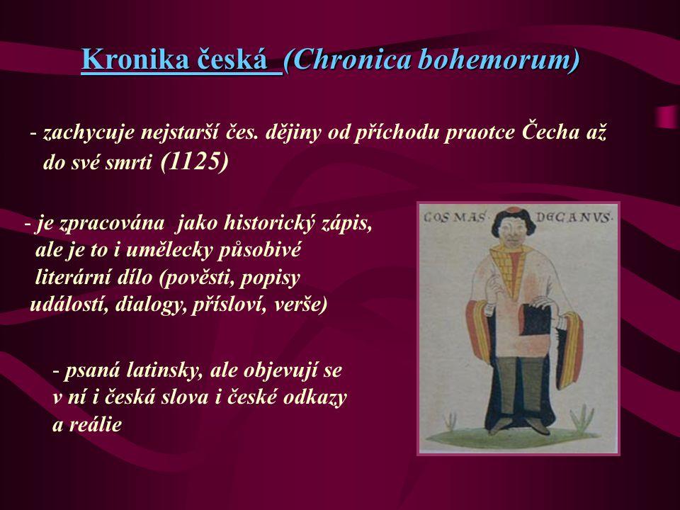 Kronika česká (Chronica bohemorum) - zachycuje nejstarší čes. dějiny od příchodu praotce Čecha až do své smrti (1125) - je zpracována jako historický
