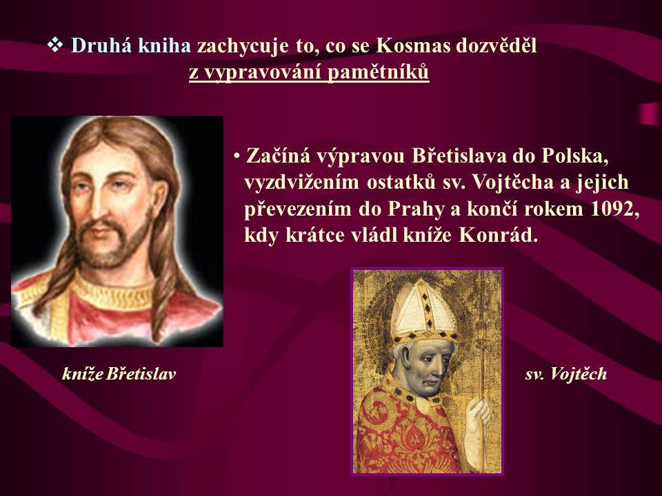  Druhá kniha zachycuje to, co se Kosmas dozvěděl z vypravování pamětníků Začíná výpravou Břetislava do Polska, vyzdvižením ostatků sv. Vojtěcha a jej