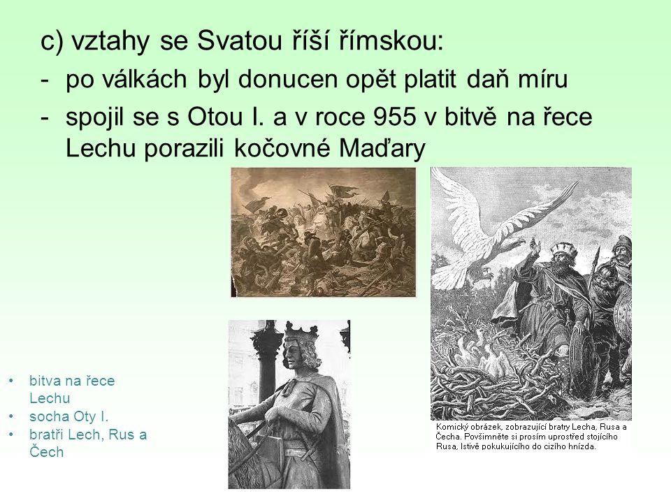 c) vztahy se Svatou říší římskou: -po válkách byl donucen opět platit daň míru -spojil se s Otou I. a v roce 955 v bitvě na řece Lechu porazili kočovn