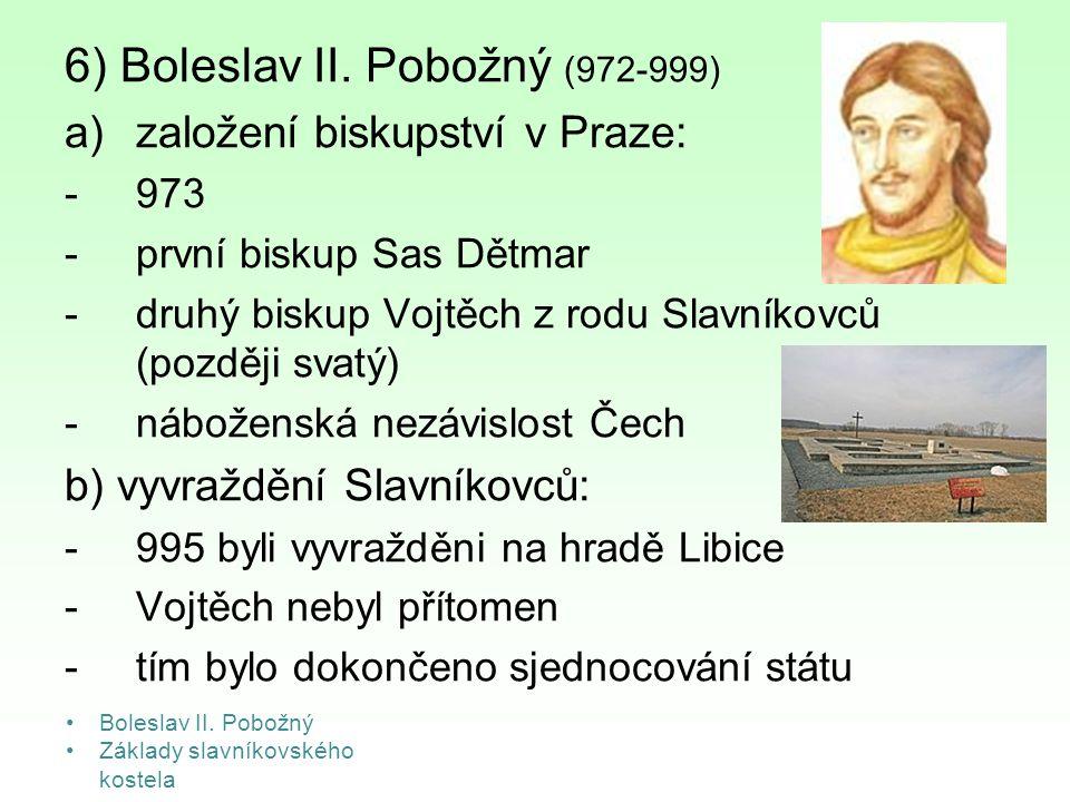 6) Boleslav II. Pobožný (972-999) a)založení biskupství v Praze: -973 -první biskup Sas Dětmar -druhý biskup Vojtěch z rodu Slavníkovců (později svatý