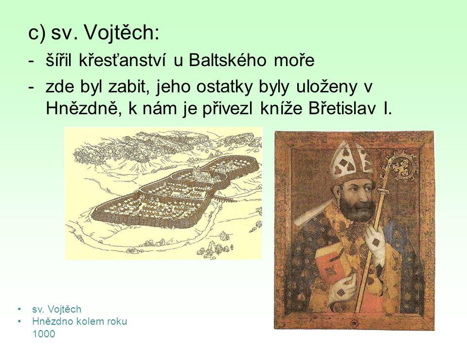 c) sv. Vojtěch: -šířil křesťanství u Baltského moře -zde byl zabit, jeho ostatky byly uloženy v Hnězdně, k nám je přivezl kníže Břetislav I. sv. Vojtě