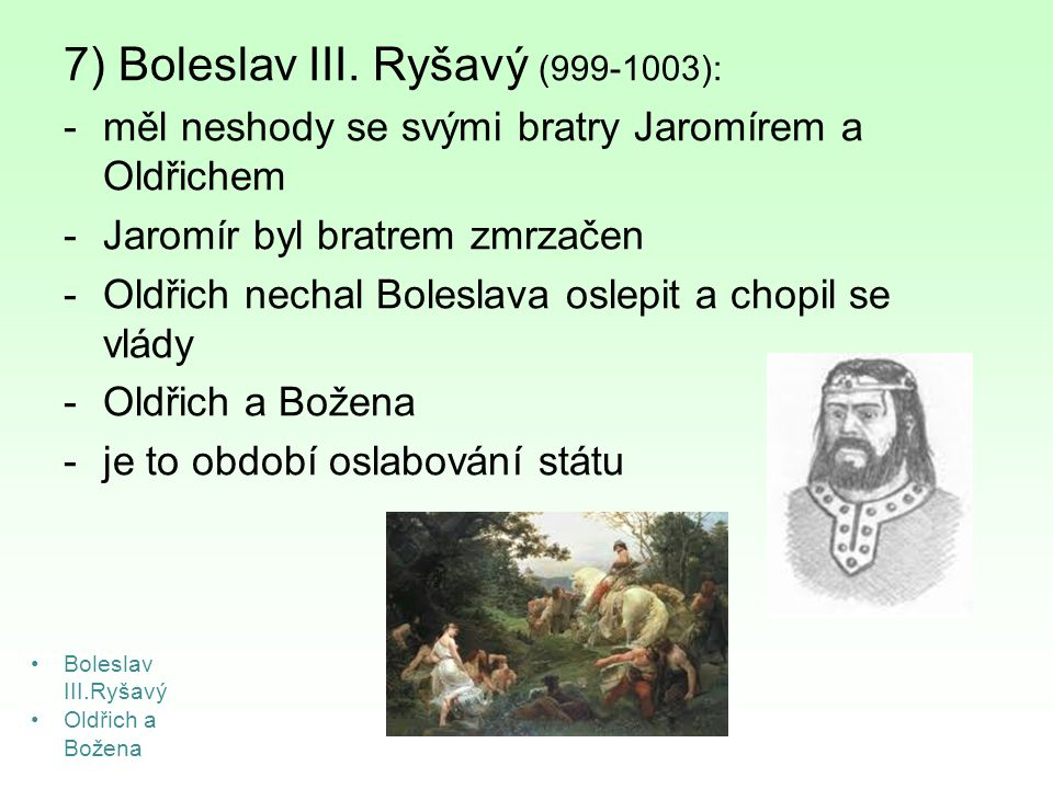 7) Boleslav III. Ryšavý (999-1003): -měl neshody se svými bratry Jaromírem a Oldřichem -Jaromír byl bratrem zmrzačen -Oldřich nechal Boleslava oslepit