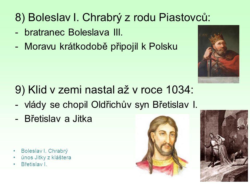 8) Boleslav I. Chrabrý z rodu Piastovců: -bratranec Boleslava III. -Moravu krátkodobě připojil k Polsku 9) Klid v zemi nastal až v roce 1034: -vlády s