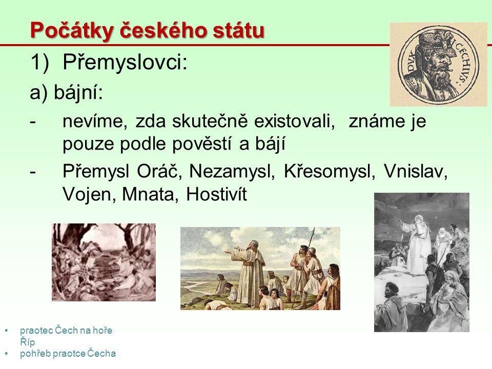 Počátky českého státu 1)Přemyslovci: a) bájní: -nevíme, zda skutečně existovali, známe je pouze podle pověstí a bájí -Přemysl Oráč, Nezamysl, Křesomys
