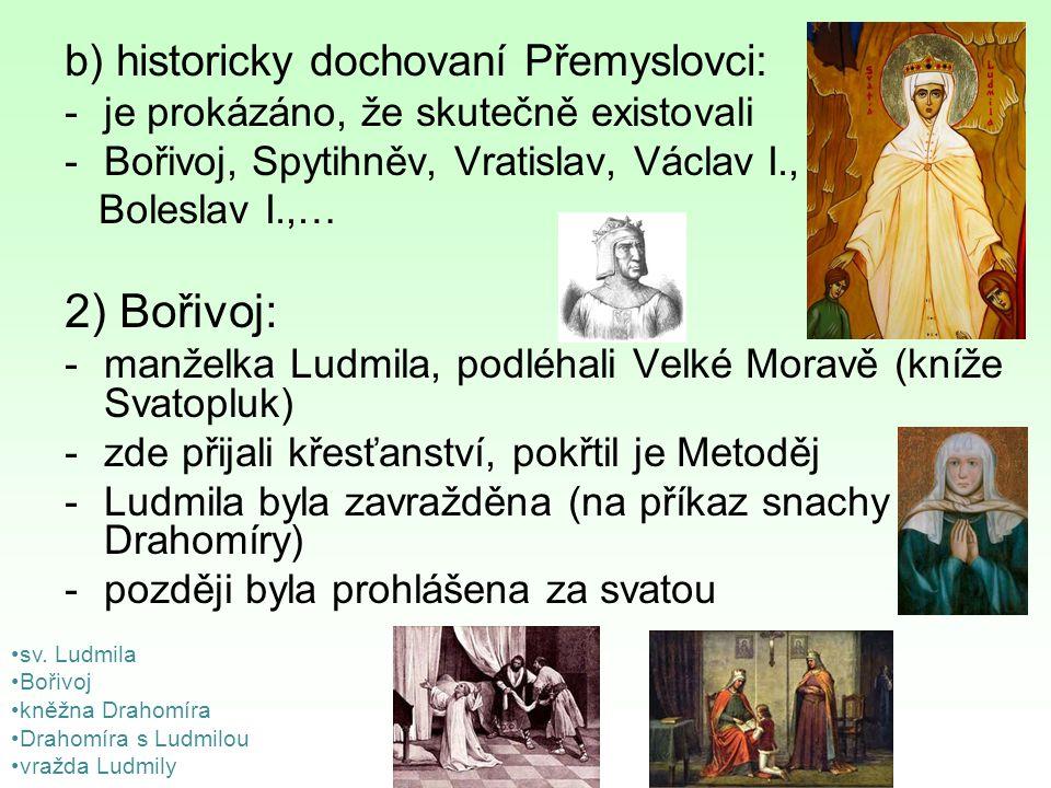 Zápis Počátky českého státu 1)Přemyslovci: a) bájní: -nevíme, zda skutečně existovali, známe je pouze podle pověstí a bájí -Přemysl Oráč, Nezamysl, Křesomysl, Vnislav, Vojen, Mnata, Hostivít b) historicky dochovalí Přemyslovci: -je prokázáno, že skutečně existovali -Bořivoj, Spytihněv, Vratislav, Václav I., Boleslav I.,… 2) Bořivoj: -manželka Ludmila, podléhali Velké Moravě (kníže Svatopluk) -zde přijali křesťanství, pokřtil je Metoděj -Ludmila byla zavražděna (na příkaz snachy Drahomíry) -později byla prohlášena za svatou 3) Vláda knížat Spytihněva a Vratislava: -synové Bořivoje 4) Václav I.